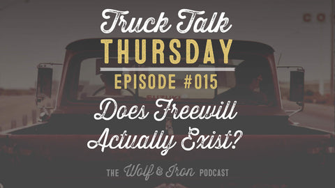 Does Free Will Actually Exist? - Truck Talk Thursday #015 - The Wolf & Iron Podcast