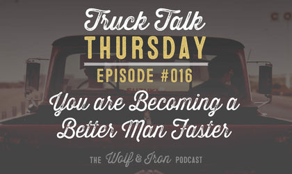You are Becoming a Better Man Faster than You Think - Truck Talk Thursday #016 - The Wolf & Iron Podcast