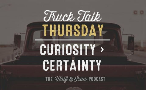 Curiosity is Greater than Certainty // Truck Talk Thursday