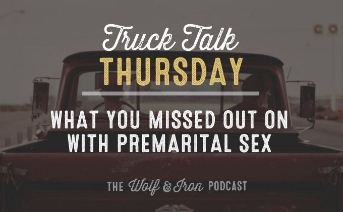 What You Missed Out on With Premarital Sex // Truck Talk Thursday