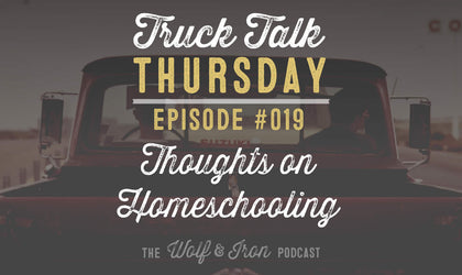 Thoughts on Homeschooling // Truck Talk Thursday // The Wolf & Iron Podcast