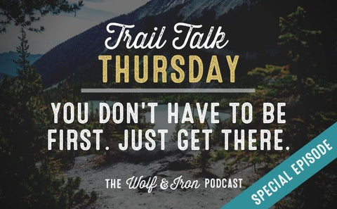 (Special Episode) You Don't Have to Get there First. // Trail Talk Thursday