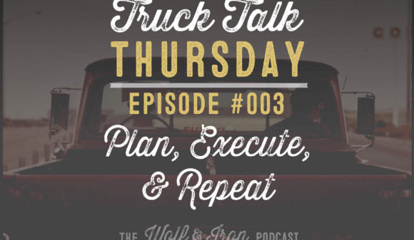 Wolf & Iron Podcast: Plan, Execute, Repeat: Getting Things Done – Truck Talk Thursday #003