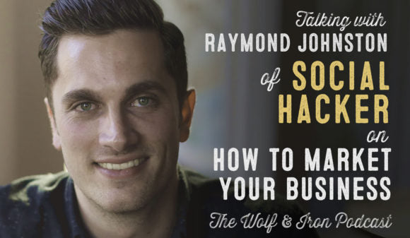Wolf & Iron Podcast: How to Market Your Business with Raymond Johnston of Social Hacker – #47