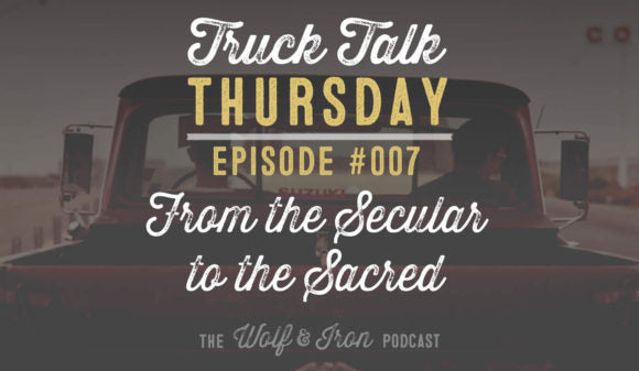 WOLF & IRON PODCAST: FROM THE SECULAR TO THE SACRED – TRUCK TALK THURSDAY #007