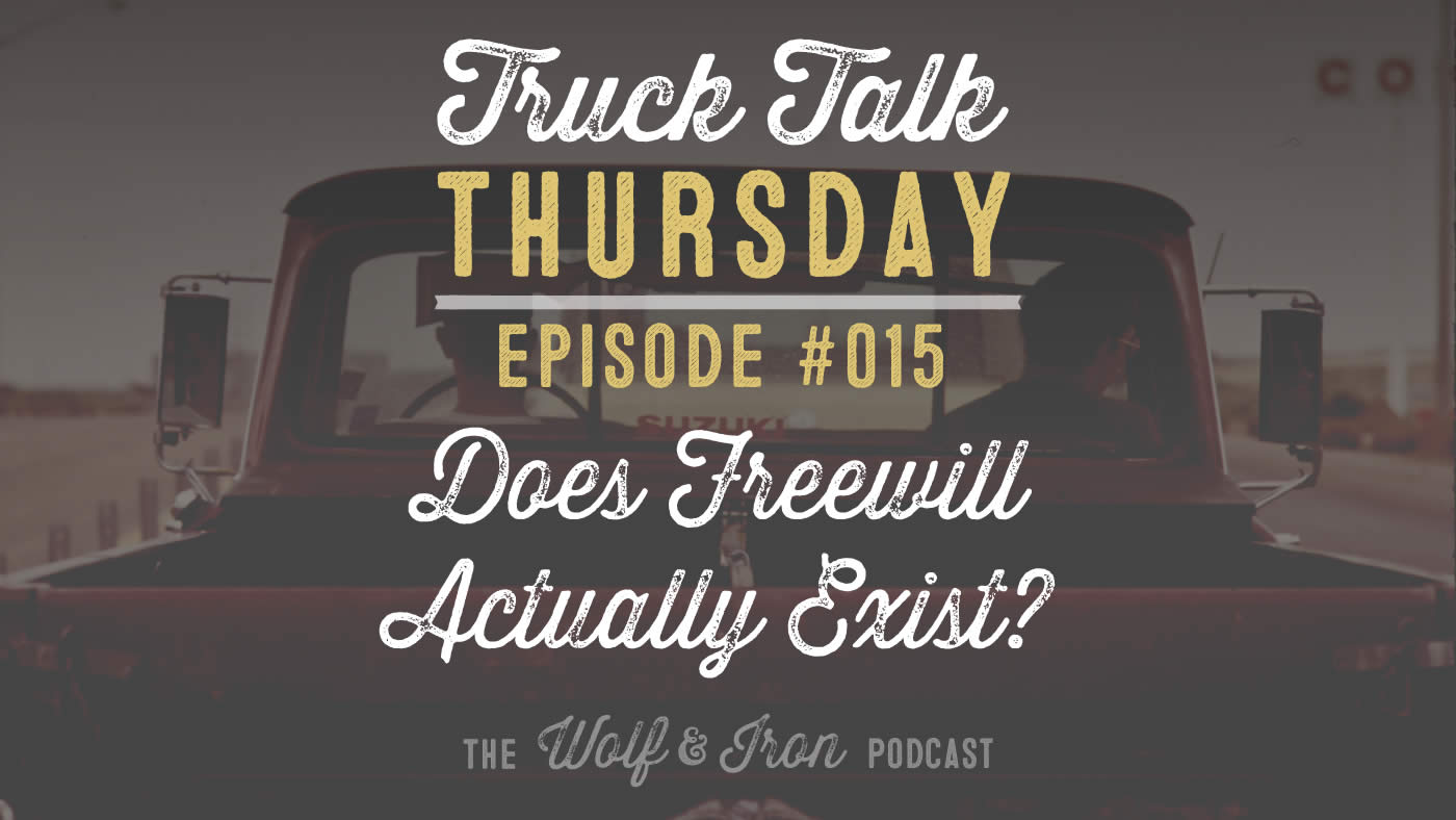 Wolf & Iron Podcast: Does Free Will Actually Exist? - Truck Talk Thursday #015 Mike Yarbrough