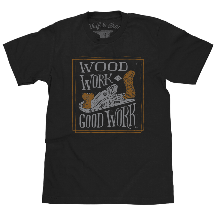 Shirt - Wood Work Is Good Work - USA Made Tee