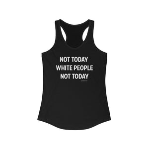 NOT TODAY WHITE PEOPLE Women's Ideal Racerback Tank
