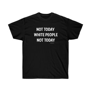 NOT TODAY WHITE PEOPLE Unisex Ultra Cotton Tee