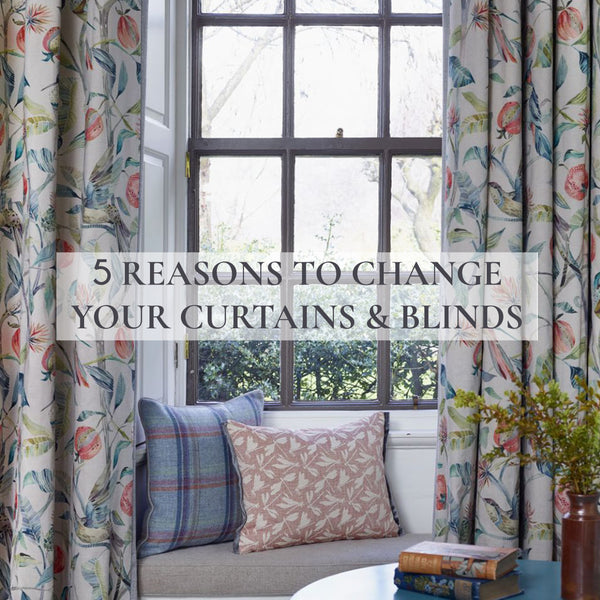 5 Reasons to change you Curtains and Blinds