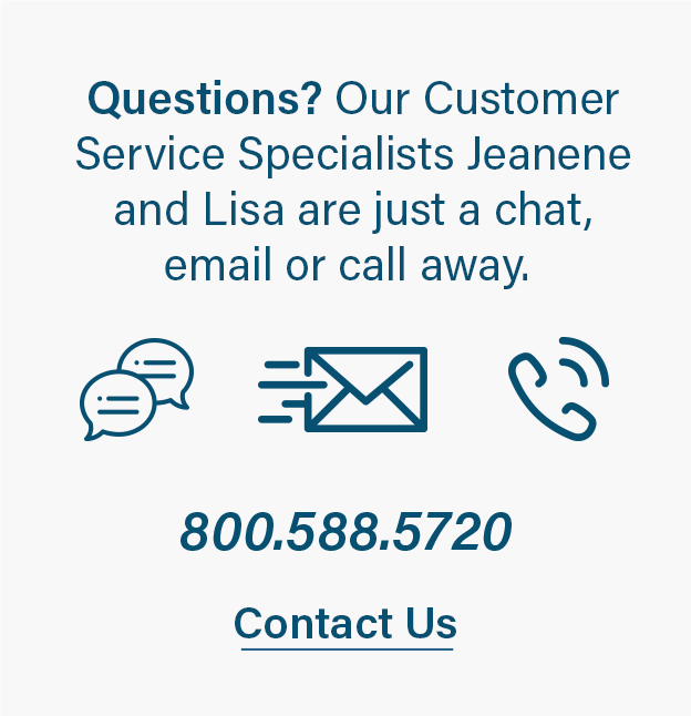 Questions? Our Customer Service Specialists are just a chat, email or call away.