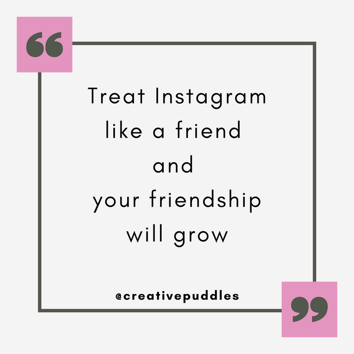 Treat Instagram like a friend and your friendship will grow