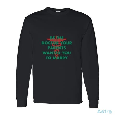 Be The Doctor Parents Want You To Marry Heavy Cotton Long Sleeve T-Shirt Medium / Black Apparel Apparel Black Clothing Feature