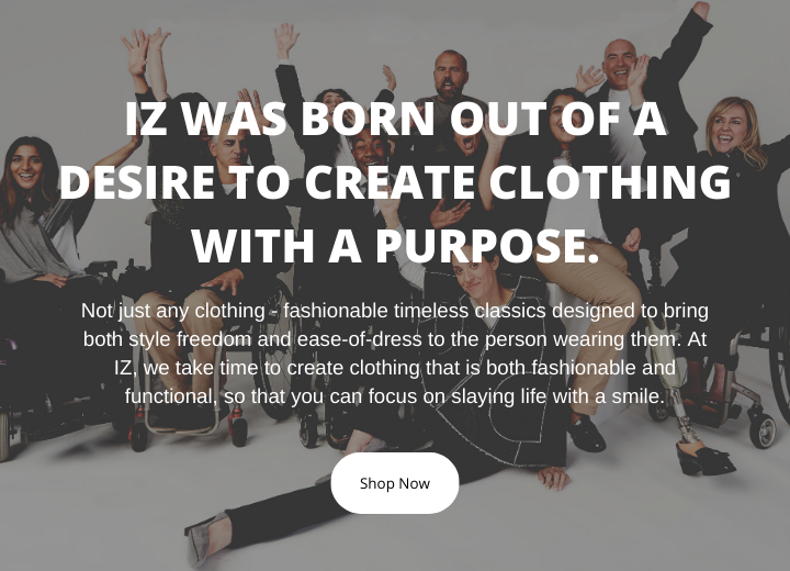 "Group shot. Several individuals smile and pose in a celebratory manner. Superimposed text on image reads, ""IZ was born out of a desire to create clothing with a purpose."" Button that reads, ""Shop Now."""