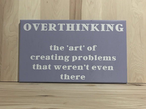 Overthinking the art of creating problems that weren't even there wood sign.