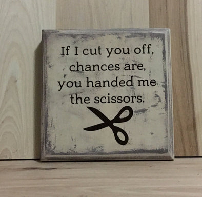 If I cut you off, chances are you handed me the scissors wood sign.