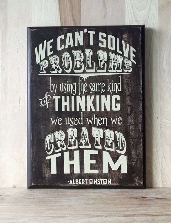 We can't solve problems by using te same kind of thinking we used when we created them quote.