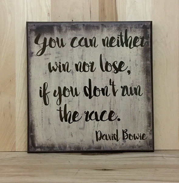 You can neither win nor lose, if you don't run the race David Bowie quote.