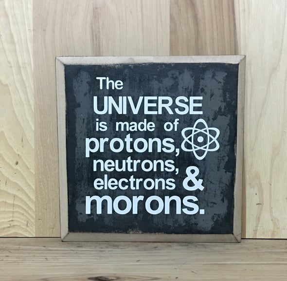 The universe is made of protons, neutrons, electrons and morons wood sign.