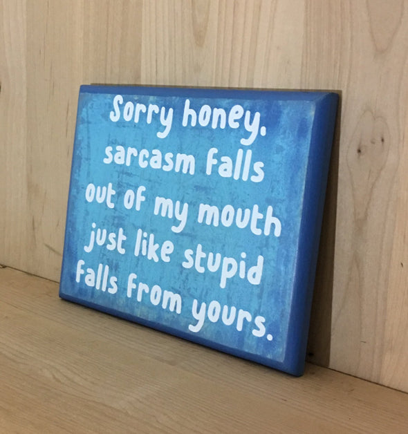Sarcasm falls out of my mouth just like stupid falls from yours wood sign.