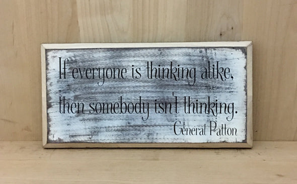 General PAtton quote if everyone is thinking alike, then somebody isn't thinking sign.