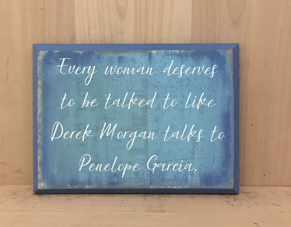 Every woman deserves to be talked to like Derek Morgan talks to Penelope Garcia sign.