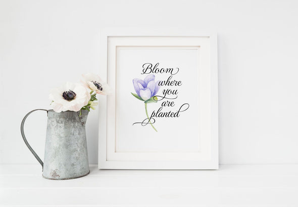 Digital download bloom where you are planted art print with flower.