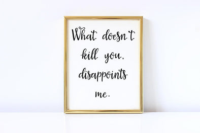 What doesn't kill you disappoints me funny art print.