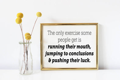 The only exercise some people get is running their mouth, jumping to conclusions sign.