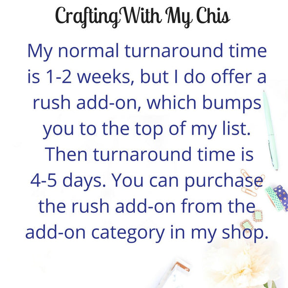 Normal turnaround time is 1-2 weeks.  Rush add-on available.