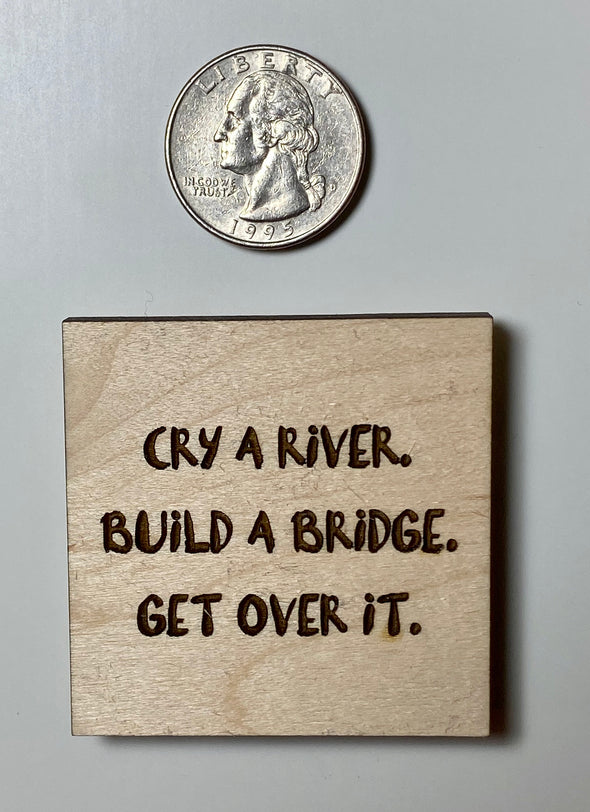 Cry a river build a bridge get over it magnet, motivational magnet, wood magnet wooden, wooden magnet wood