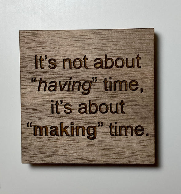 It's not about having time it's about making time magnet, motivational magnet, wood magnet, wooden magnet wood