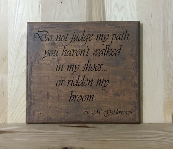 Do not judge my path, you haven't walked in my shoes or ridden my broom quote.