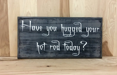 Have you hugged your hot rod today wood sign