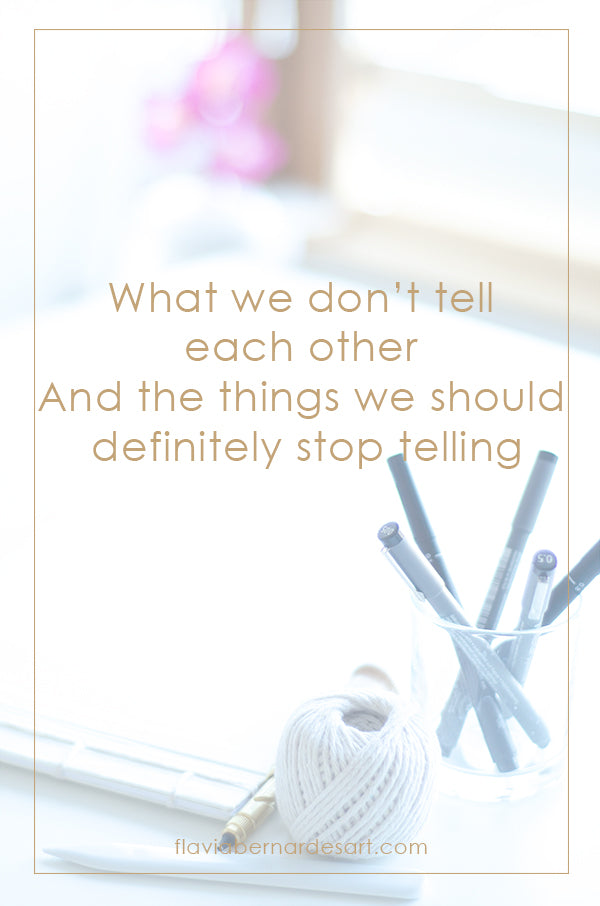 what we don't tell each other and the things we should definitely stop telling