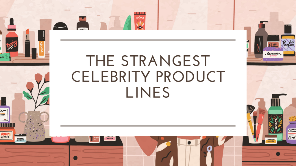 The Strangest Celebrity Product Lines