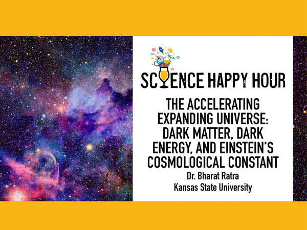 Science Happy Hour +The Accelerating Expanding Universe: Dark Matter, Dark Energy, and Einstein's Cosmological Constant + Dr. Bharat Ratra, Kansas State Univ