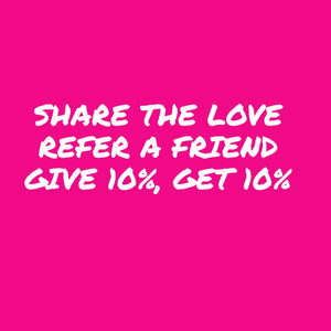 Share The Love!  Refer A Friend!  Give 10%!  Get 10%