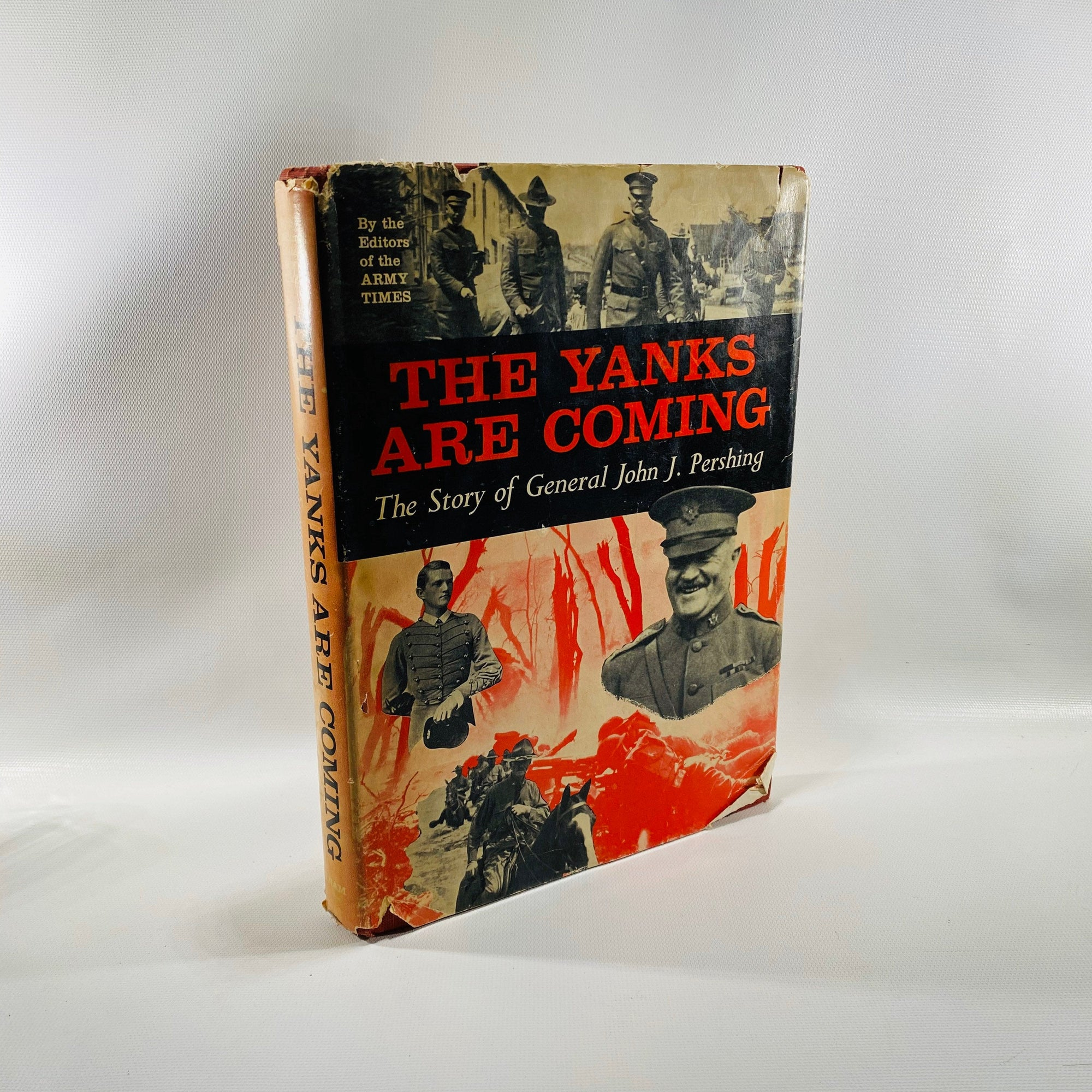 The Yanks Are Coming The Story of General John J. Pershing By the Editors of the Army Times 1960