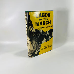 Labor on the March by Edward Levinson Intro by Walter P. Reuther 1956