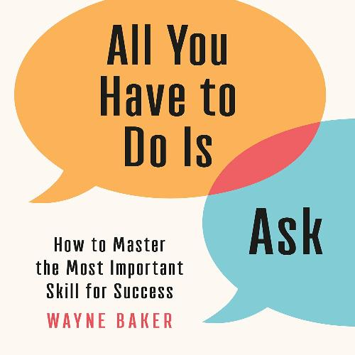 All You Have to Do Is Ask: How to Master the Most Important Skill for Success