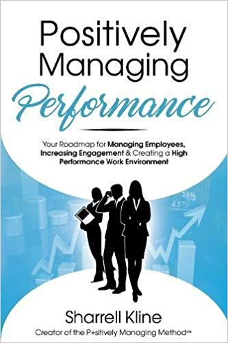 Positively Managing Performance: Your Roadmap for Managing Employees, Increasing Eng