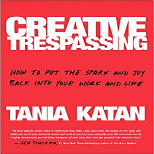 Creative Trespassing: How to Put the Spark and Joy Back into Your Work and Life