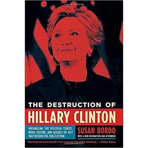 The Destruction of Hillary Clinton: Untangling the Political Forces, Media Culture, and Assault