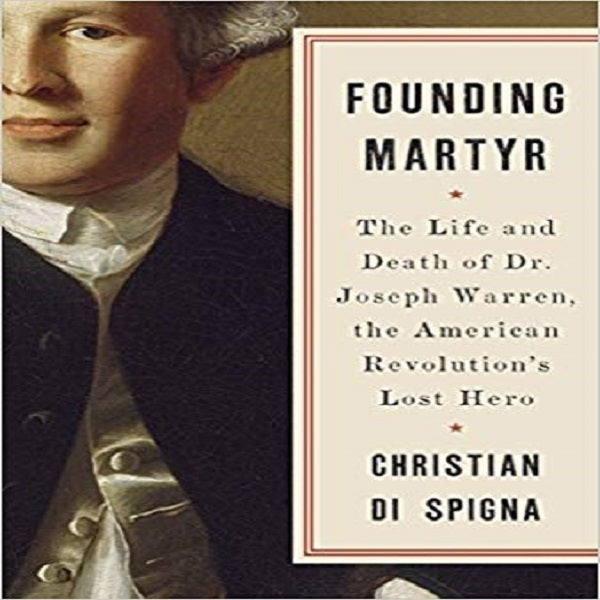 Founding Martyr: The Life and Death of Dr. Joseph Warren, the American Revolution's Lost