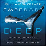 Emperors of the Deep: Sharks--The Ocean's Most Mysterious, Most Misunderstood, and