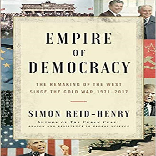 Empire of Democracy: The Remaking of the West Since the Cold War, 1971–2017