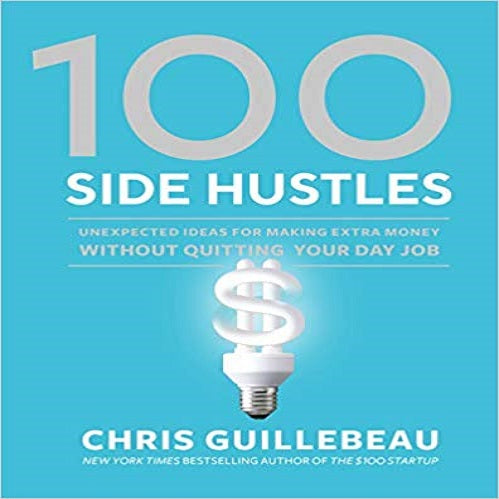 100 Side Hustles:Unexpected Ideas for Making Extra Money Without Quitting Your Day Job