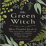 The Green Witch: Your Complete Guide to the Natural Magic of Herbs, Flowers, Essential