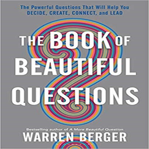 The Book of Beautiful Questions: The Powerful Questions That Will Help You Decide, Create